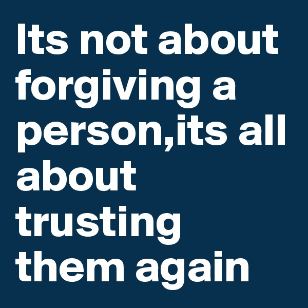 Its not about forgiving a person,its all about trusting them again