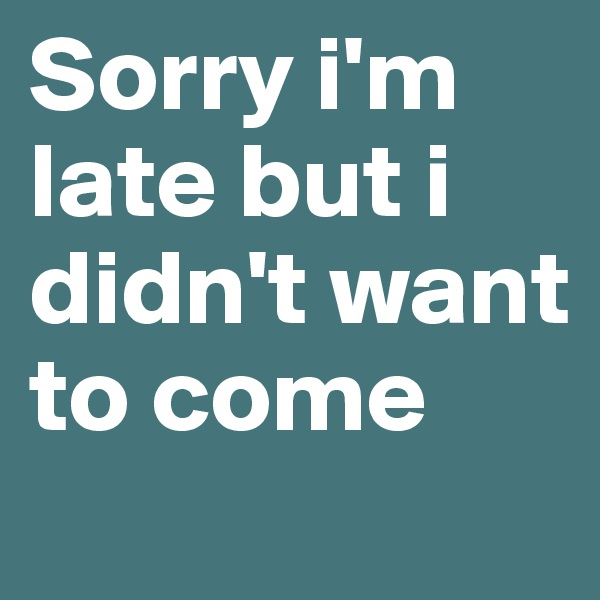 Sorry i'm late but i didn't want to come