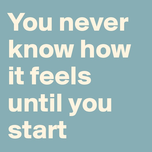 You never know how it feels until you start