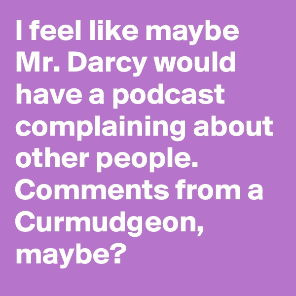 I feel like maybe Mr. Darcy would have a podcast complaining about other people. Comments from a Curmudgeon, maybe?
