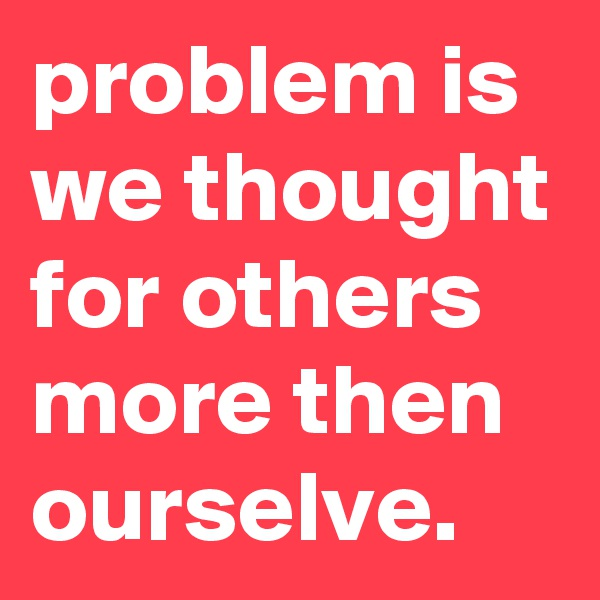 problem is we thought for others more then ourselve.