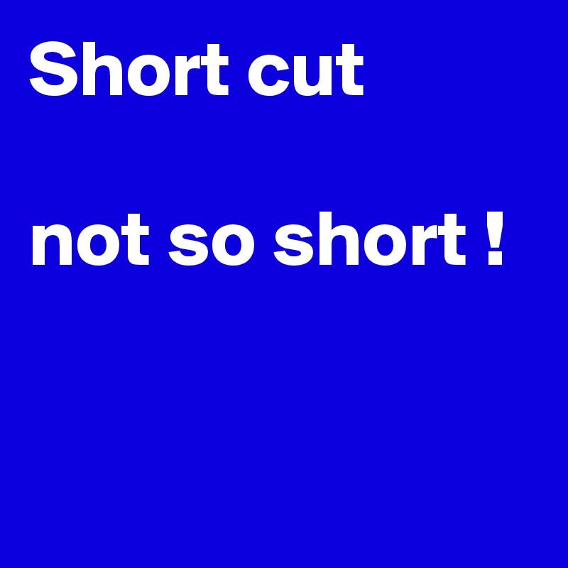 Short cut  not so short !