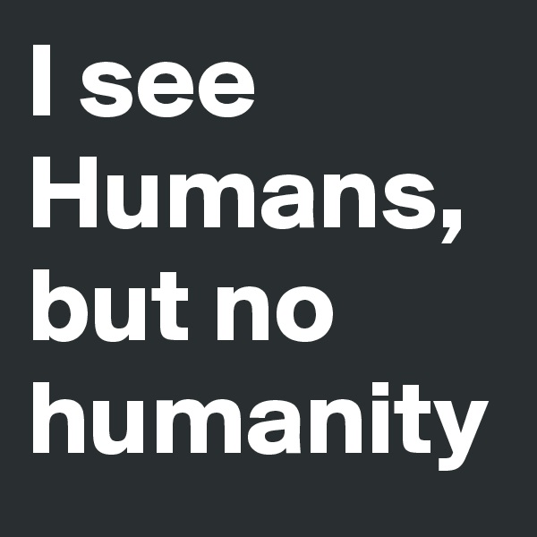 I see Humans, but no humanity