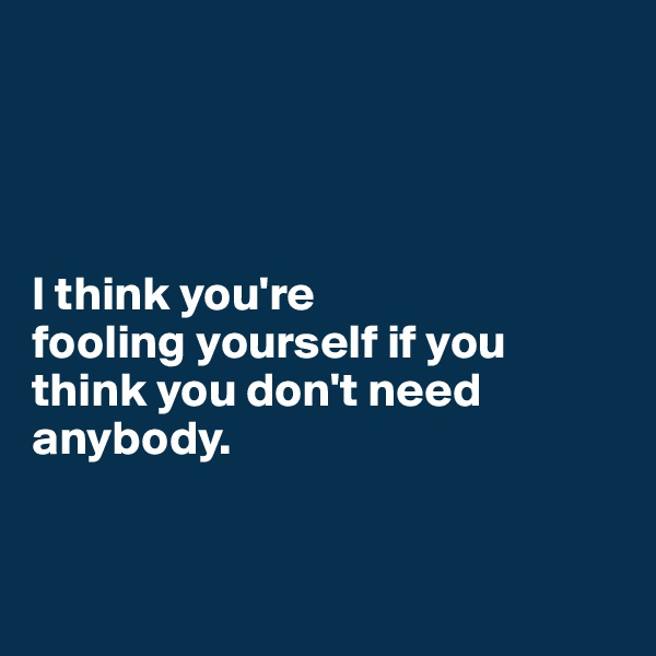 I think you're  fooling yourself if you think you don't need anybody.