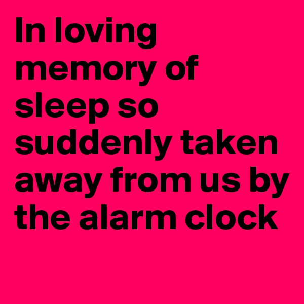 In loving memory of sleep so suddenly taken away from us by the alarm clock