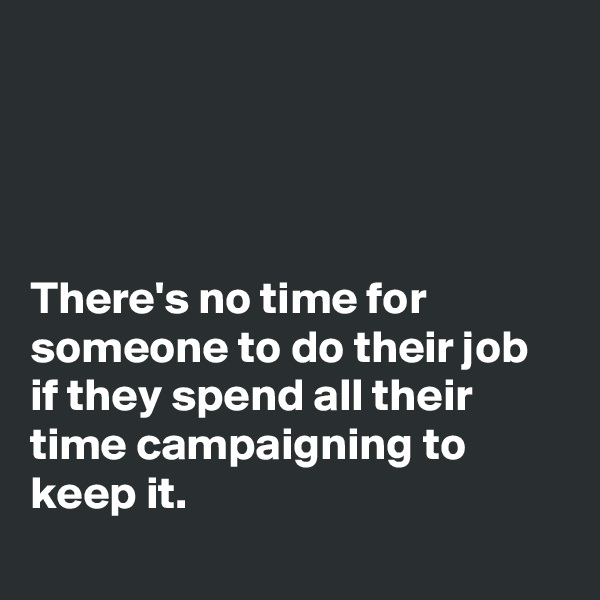 There's no time for someone to do their job if they spend all their time campaigning to keep it.