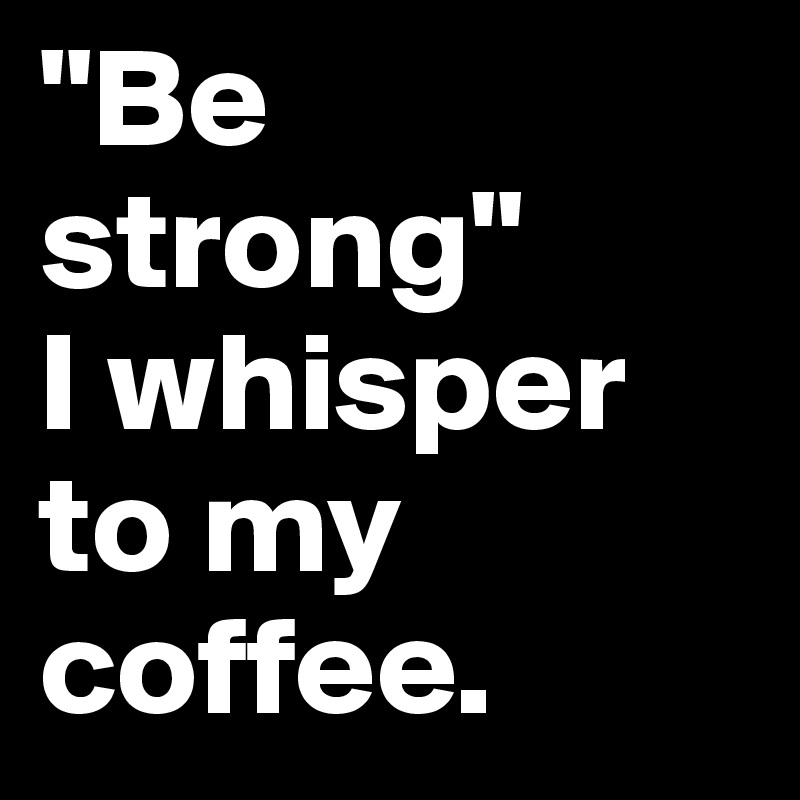 """Be strong""  I whisper to my coffee."