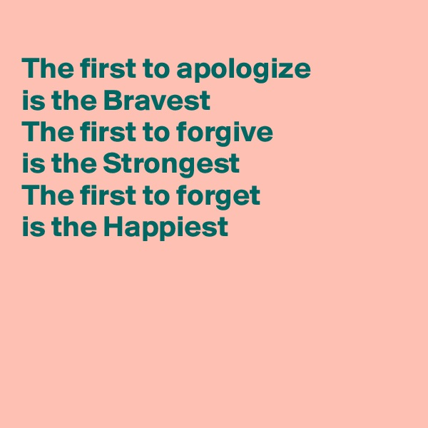 The first to apologize is the Bravest The first to forgive is the Strongest The first to forget  is the Happiest