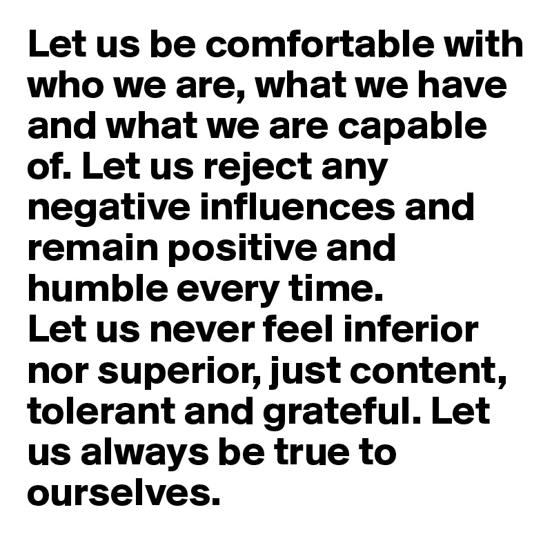 Let us be comfortable with who we are, what we have and what we are capable of. Let us reject any negative influences and remain positive and humble every time. Let us never feel inferior nor superior, just content, tolerant and grateful. Let us always be true to ourselves.