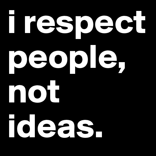 i respect  people, not ideas.