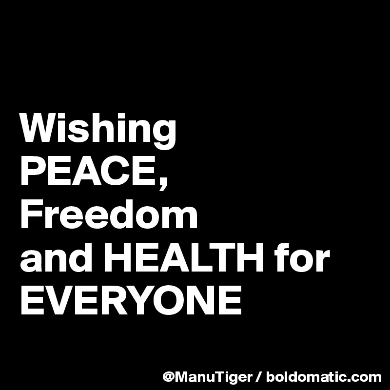 Wishing  PEACE,  Freedom  and HEALTH for EVERYONE