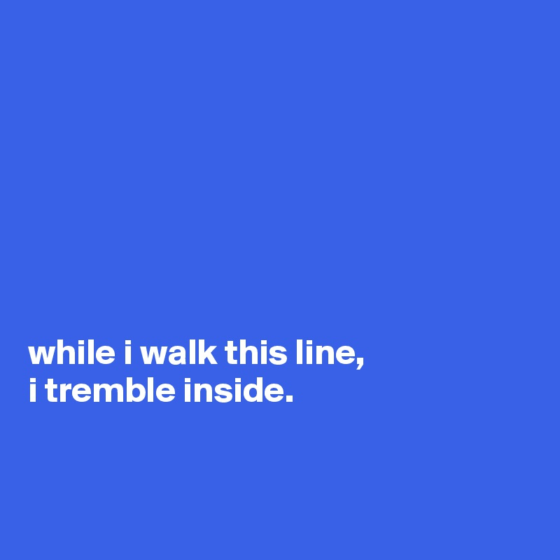 while i walk this line, i tremble inside.