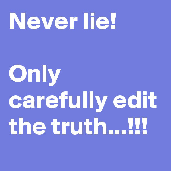 Never lie!  Only carefully edit the truth...!!!
