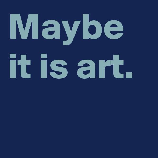 Maybe it is art.