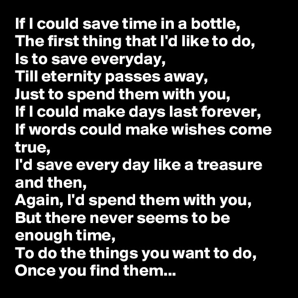 If I could save time in a bottle, The first thing that I'd like to do, Is to save everyday, Till eternity passes away, Just to spend them with you, If I could make days last forever, If words could make wishes come true, I'd save every day like a treasure and then, Again, I'd spend them with you, But there never seems to be enough time, To do the things you want to do, Once you find them...