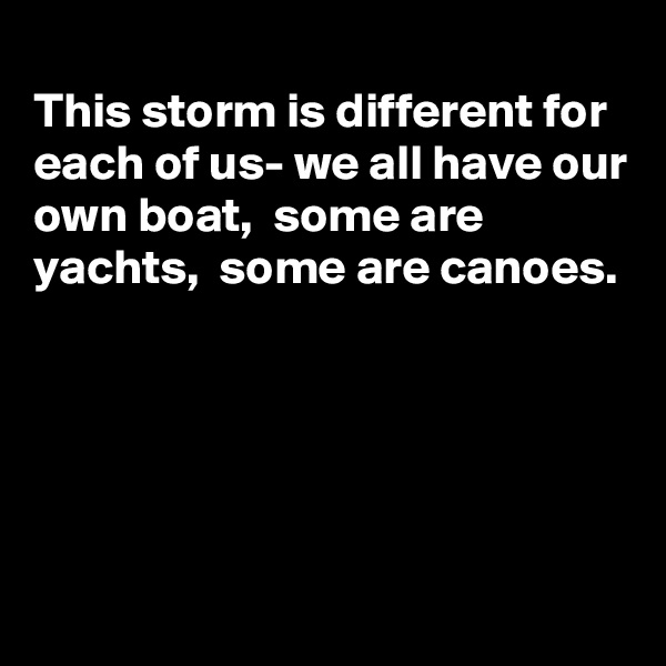This storm is different for each of us- we all have our own boat,  some are yachts,  some are canoes.