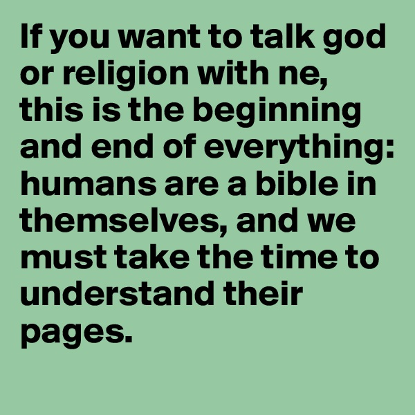 If you want to talk god or religion with ne, this is the beginning and end of everything: humans are a bible in themselves, and we must take the time to understand their pages.