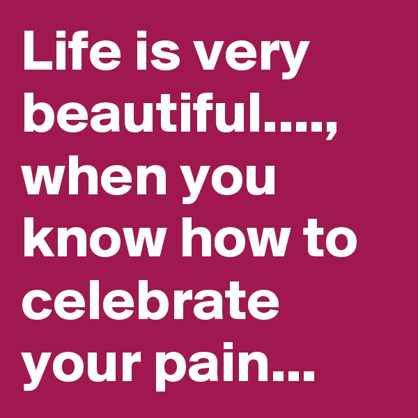 Life is very beautiful...., when you know how to celebrate your pain...