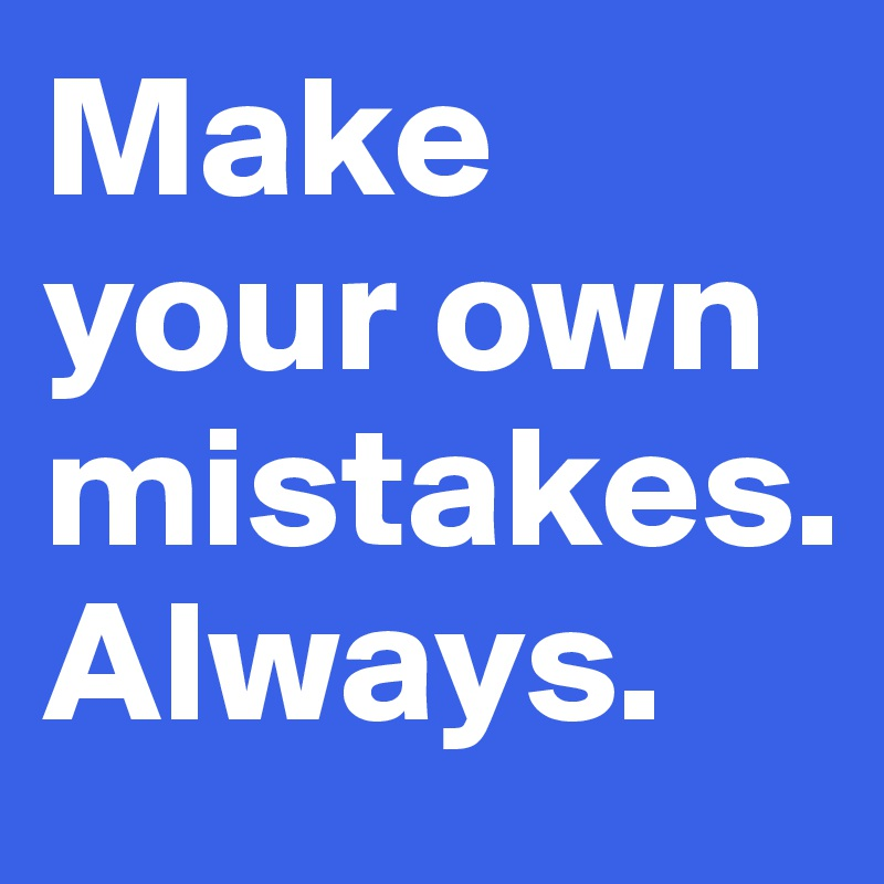 Make your own mistakes. Always.