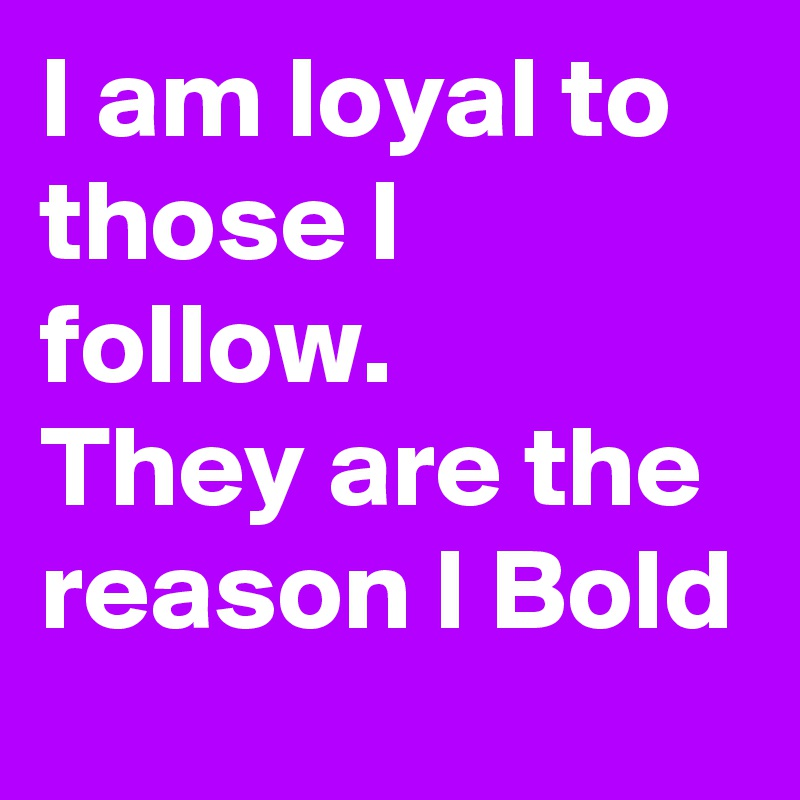 I am loyal to those I follow. They are the reason I Bold