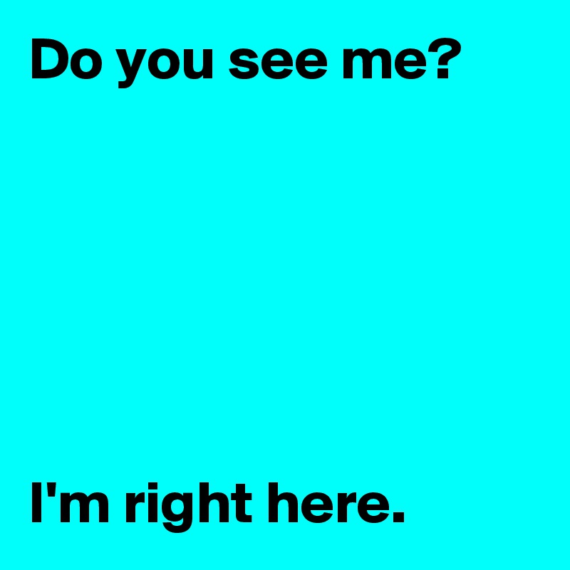 Do you see me?       I'm right here.
