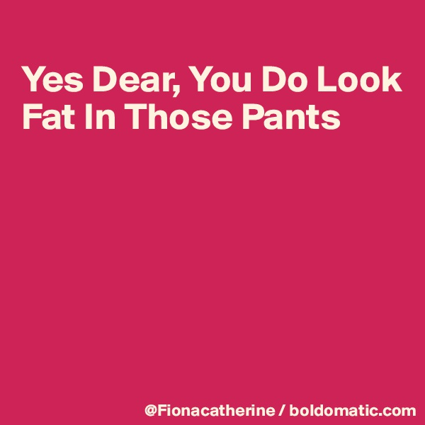 Yes Dear, You Do Look Fat In Those Pants