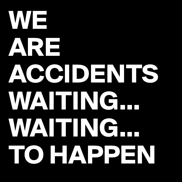 WE  ARE ACCIDENTS WAITING... WAITING... TO HAPPEN