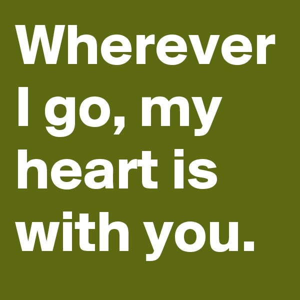 Wherever I go, my heart is with you.