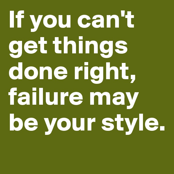 If you can't get things done right, failure may be your style.