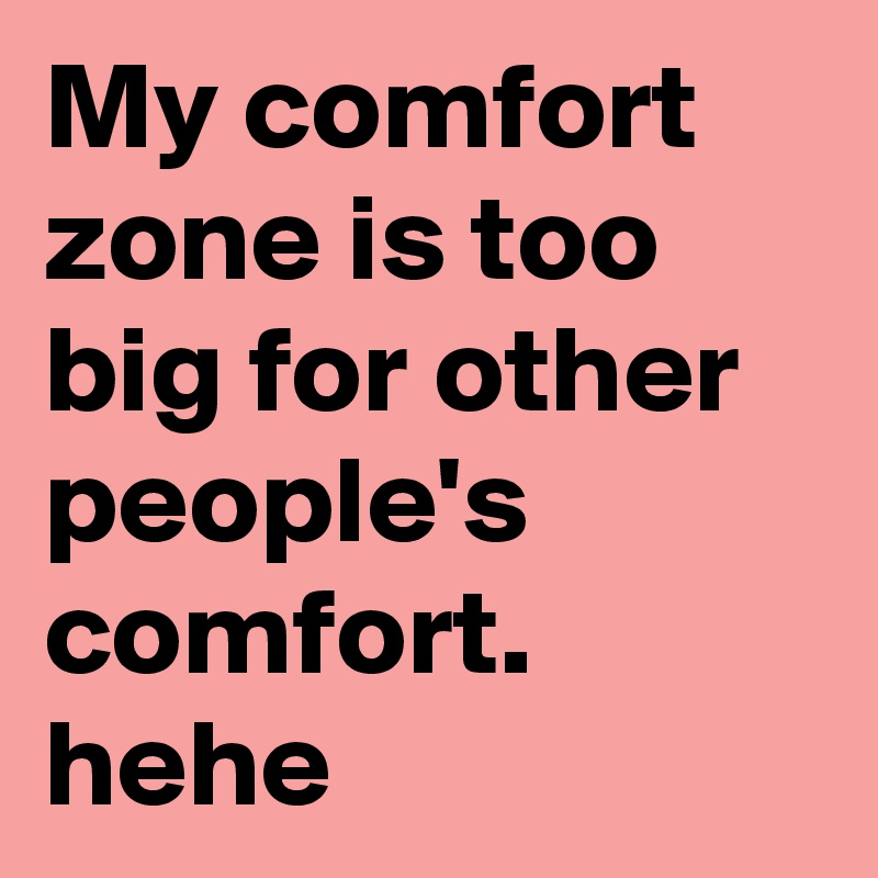 My comfort zone is too big for other people's comfort. hehe