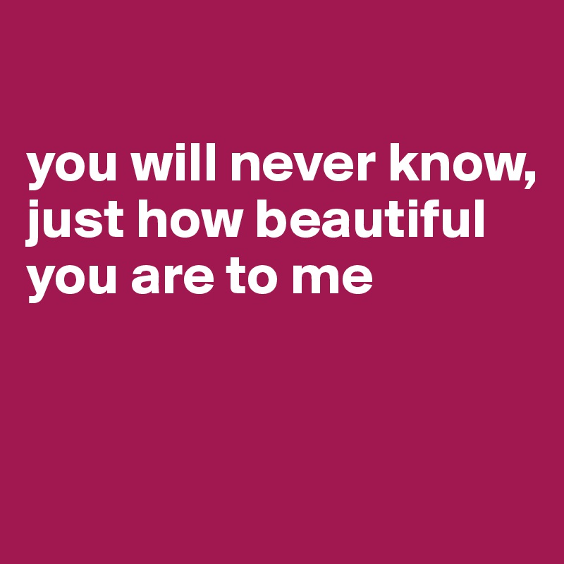 you will never know, just how beautiful you are to me