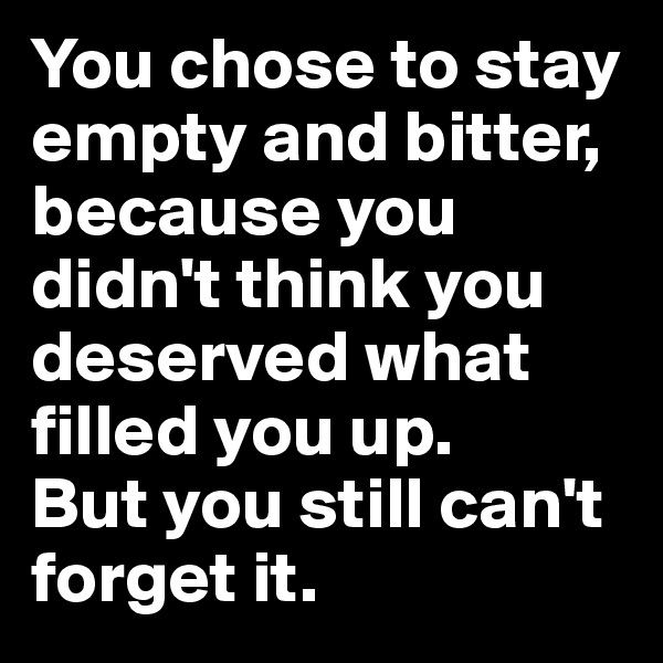 You chose to stay empty and bitter, because you didn't think you deserved what filled you up.  But you still can't forget it.