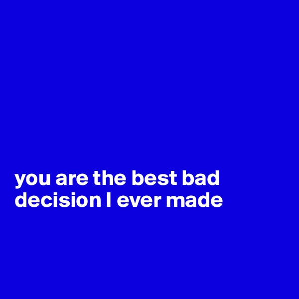 you are the best bad decision I ever made