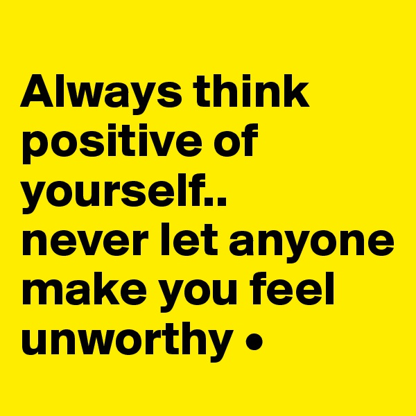 Always think positive of yourself.. never let anyone make you feel unworthy •