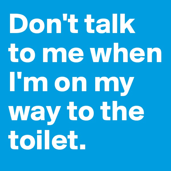 Don't talk to me when I'm on my way to the toilet.