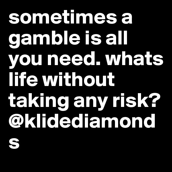 sometimes a gamble is all you need. whats life without taking any risk? @klidediamonds