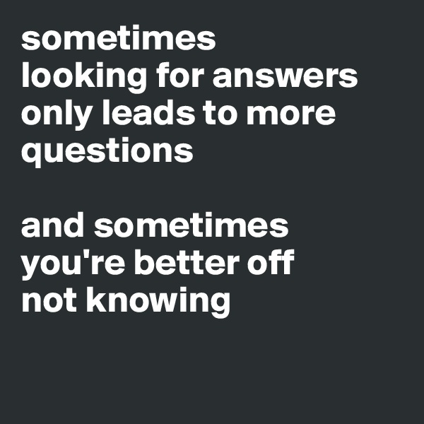 sometimes  looking for answers  only leads to more questions  and sometimes  you're better off  not knowing
