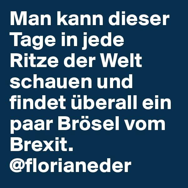 Man kann dieser Tage in jede Ritzeder Welt schauen und findet überallein paar Bröselvom Brexit. @florianeder