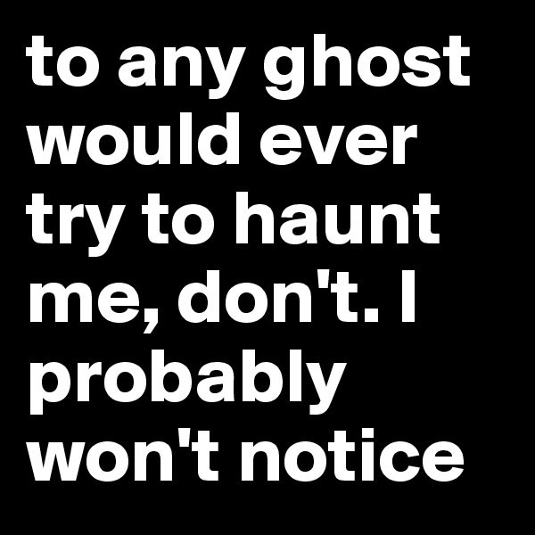 to any ghost would ever try to haunt me, don't. I probably won't notice
