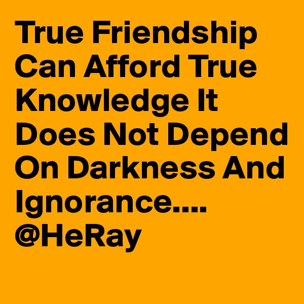 True Friendship Can Afford True Knowledge It Does Not Depend On Darkness And Ignorance.... @HeRay