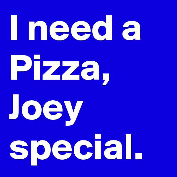 I need a Pizza, Joey special.