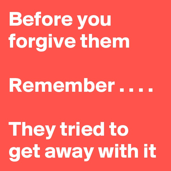 Before you forgive them  Remember . . . .   They tried to get away with it