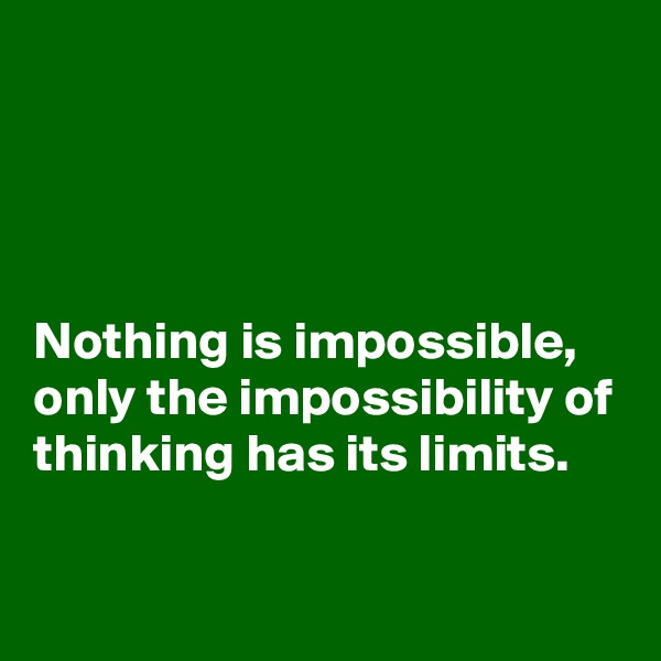 Nothing is impossible, only the impossibility of thinking has its limits.