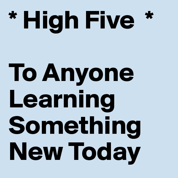 * High Five  *      To Anyone         Learning Something New Today