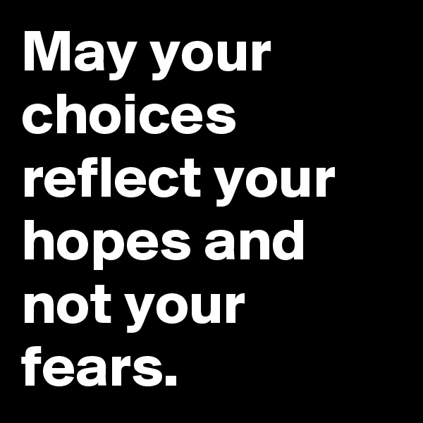 May your choices reflect your hopes and not your fears.