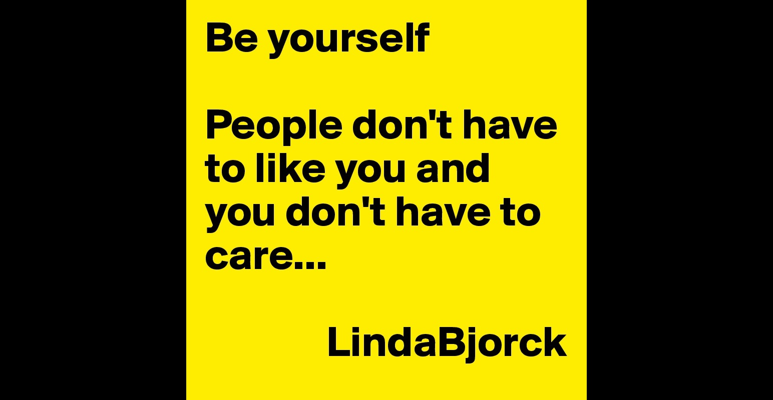 Be Yourself People Don 39 T Have To Like You And You Don 39 T