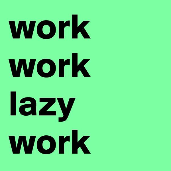 work work lazy work