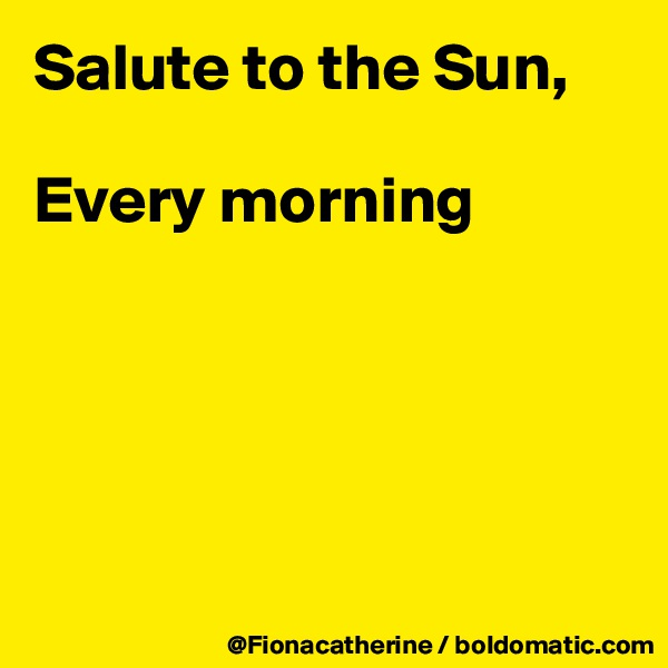 Salute to the Sun,  Every morning