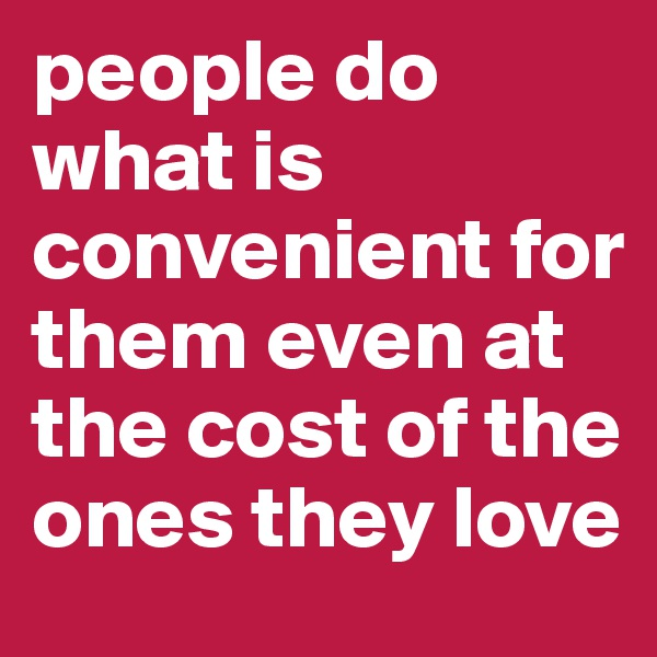 people do what is convenient for them even at the cost of the ones they love