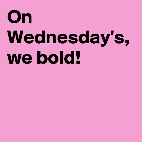 On Wednesday's, we bold!